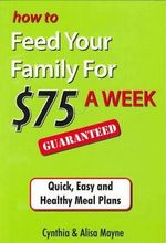 How to Feed Your Family for $75 a Week Guaranteed : Quick, Easy and Healthy Meal Plans - Cynthia Mayne