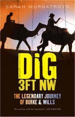 Dig 3ft NW  :  The Legendary Journey of Burke & Wills - Sarah Murgatroyd