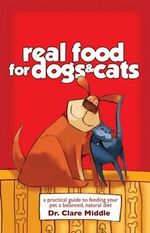 Real Food for Dogs and Cats : A Practical Guide to Feeding Your Pet a Balanced, Natural Diet - Clare Middle
