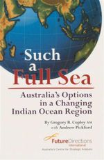 Such a Full Sea : Australia's Options in a Changing Indian Ocean Region - Gregory R Copley AM