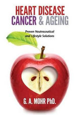 Heart Disease, Cancer & Ageing : Proven Neutraceutical & Lifestyle Solutions - Dr G. A. Mohr