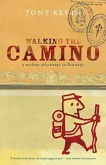 Walking the Camino : A Modern Pilgrimage to Santiago - Tony Kevin