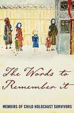 The Words to Remember it : Memoirs of Child Holocaust Survivors
