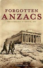 Forgotten Anzacs : The campaign in Greece, 1941 - Peter Ewer