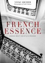 French Essence :  Ambience, Beauty and Style in Provence - Vicki Archer