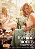 Food, Fashion, Friends : Recipes and Styling for Unforgettable Parties - Fleur Wood