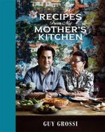 Recipes from My Mother's Kitchen - Guy Grossi