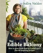 The Edible Balcony : How to Grow Fresh Food in a Small Space Plus 60 Inspiring Recipes - Indira Naidoo