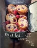 What Katie Ate : Recipes and Other Bits and Bobs - Katie Quinn Davies