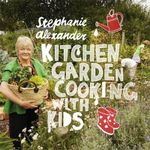 Kitchen Garden Cooking with Kids : 2nd Edition - Stephanie Alexander