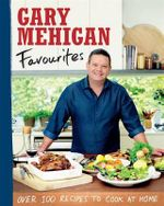 Favourites - Order your signed copy!* : Over 100 Recipes to Cook at Home - Gary Mehigan
