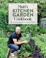 Matt's Kitchen Garden Cookbook - Order Your Signed Copy!* : Over 90 recipes celebrating fresh, locally grown produce - Matt Moran