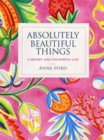 Absolutely Beautiful Things : A bright and colourful life - Anna Spiro