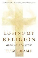 Losing My Religion : Unbelief in Australia - Tom Frame