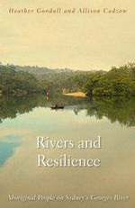 Rivers and Resilience : Aboriginal People on Sydney's Georges River - Heather Goodall