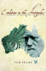 Evolution in the Antipodes : Charles Darwin and Australia - Tom Frame