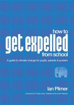 How To Get Expelled From School : A Guide to Climate Change for Pupils, Parents and Punters - Ian Plimer