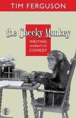The Cheeky Monkey : Writing Narrative Comedy - Tim Ferguson