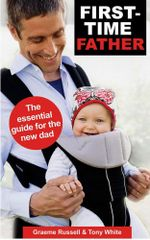 First-time Father : The Essential Guide for the New Dad - Graeme Russell