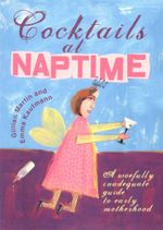 Cocktails At Naptime : A Woefully Inadequate Guide to Early Motherhood - Gillian Martin