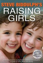 Steve Biddulph's Raising Girls : From Babyhood to Womanhood - Helping your Daughter to Grow Up Wise, Warm and Strong - Steve Biddulph