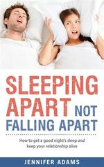 Sleeping Apart, Not Falling Apart : How to Get a Good Night's Sleep and Keep Your Relationship Alive - Jennifer Adams