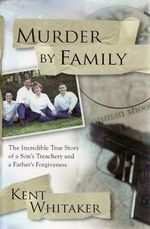 Murder By Family : The Incredible True Story of a Son's Treachery and a Father's Forgiveness - Kent Whitaker