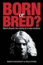 Born or Bred? : Martin Bryant - the Making of a Mass Murderer - Robert Wainwright