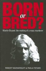 Born or Bred : Martin Bryant: the Making of a Mass Murderer - Robert Wainwright
