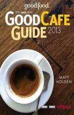 The Age Good Cafe Guide 2013 : The Definitive Guide to the Melbourne 2012 Cafe Scene