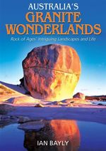 Australia's Granite Wonderlands : Rock of Ages' Intriguing Landscapes and Life - Ian Bayly