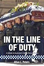 In The Line of Duty : A tribute to Australia's fallen police officers - Allan L. Peters
