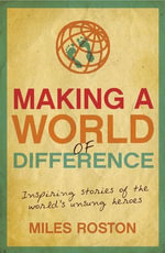 Making A World of Difference : Inspiring Stories of the World's Unsung Heroes - Miles Roston