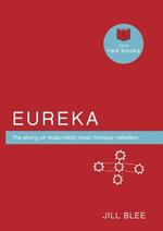 Eureka : The Story of Australia's Most Famous Rebellion - Jill Blee