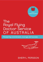The Royal Flying Doctor Service of Australia : Pioneering Commitment, Courage and Success - Sheryl Persson
