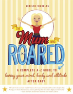 The Mum Who Roared : A Complete A-Z Guide to Loving Your Mind, Body and Attitude After Baby - Christie Nicholas
