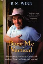 Bury Me Vertical :  Almost True Stories of Rogues and Ratbags from the Bush and Beyond - R.M. Winn