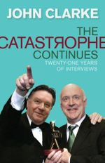 The Catastrophe Continues : Twenty-one Years of Interviews - John Clarke