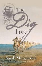 The Dig Tree : The Story of Burke and Wills :  The Story of Burke and Wills - Sarah Murgatroyd