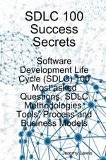 SDLC 100 Success Secrets - Software Development Life Cycle (SDLC) 100 Most Asked Questions, SDLC Methodologies, Tools, Process and Business Models : Law and Practice - Jeremy Lewis