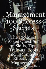 Time Management 100 Success Secrets - The 100 Most Asked Questions on Skills, Tips, Training, Tools and Techniques for Effective Time Management - Jason Harris