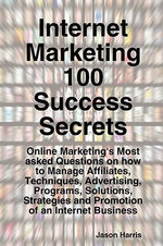 Internet Marketing 100 Success Secrets - Online Marketing's Most Asked Questions on How to Manage Affiliates, Techniques, Advertising, Programs, Solut - Jason Harris