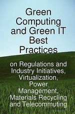Green Computing and Green It Best Practices on Regulations and Industry Initiatives, Virtualization, Power Management, Materials Recycling and Telecom : Best Practices on Regulations and Industry Initiatives, Virtualization, Power Management, Materials Recycling and Telecommuting - Jason Harris
