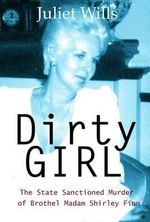 Dirty Girl : The State Sanctioned Murder of Brothel Madam Shirley Finn - Juliet Wills