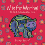 W is for Wombat : My First Australian Word Book - Bronwyn Bancroft