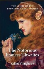The Notorious Frances Thwaites : The Story of the Brunswick Baby Farmer - Kellinde Wrightson
