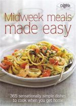 Midweek Meals Made Easy : 365 Sensationally Simple Dishes to Cook When You Get Home
