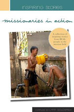 Inspiring Stories - Missionaries in Action : A Collection of Inspiring Stories from Real People in the Mission Field - Lynn Goldsmith