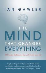 The Mind That Changes Everything : 48 Creative Meditations That Will Enrich Your Life - Ian Gawler
