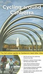 Cycling Around Canberra : The full-colour guide to Canberra's best bike rides - Bruce Ashley